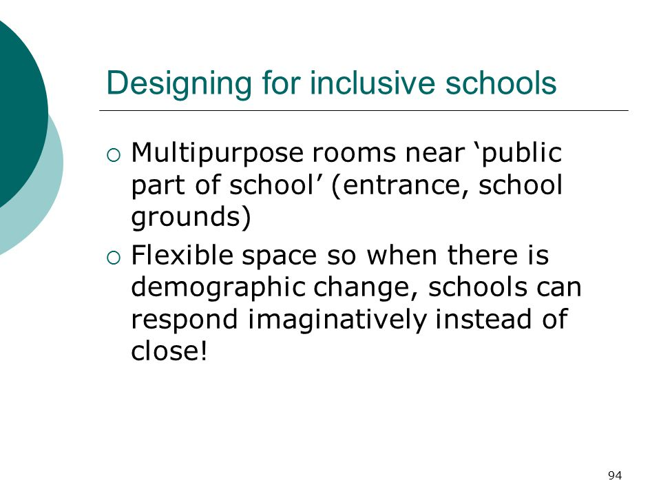 94 Designing for inclusive schools  Multipurpose rooms near 'public part of school' (entrance, school grounds)  Flexible space so when there is demo