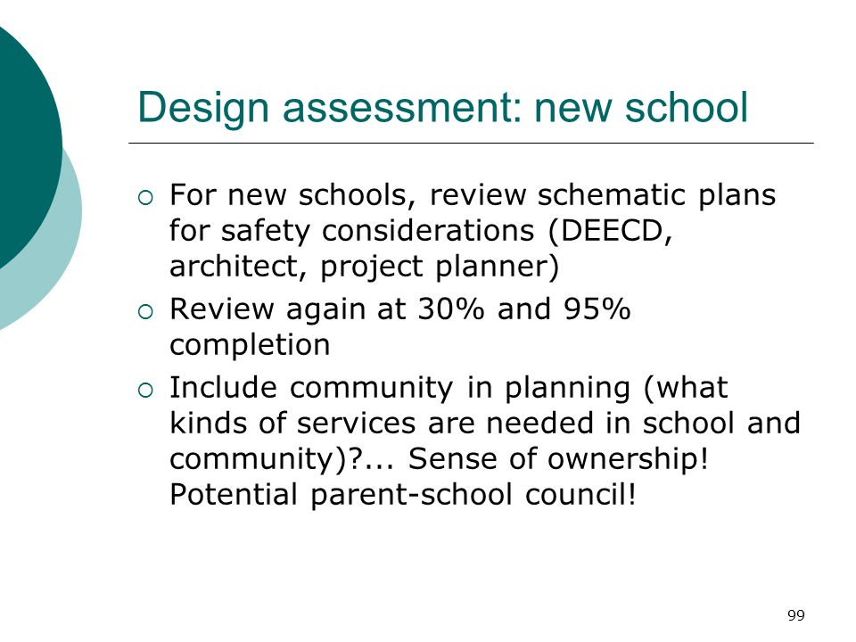 99 Design assessment: new school  For new schools, review schematic plans for safety considerations (DEECD, architect, project planner)  Review agai