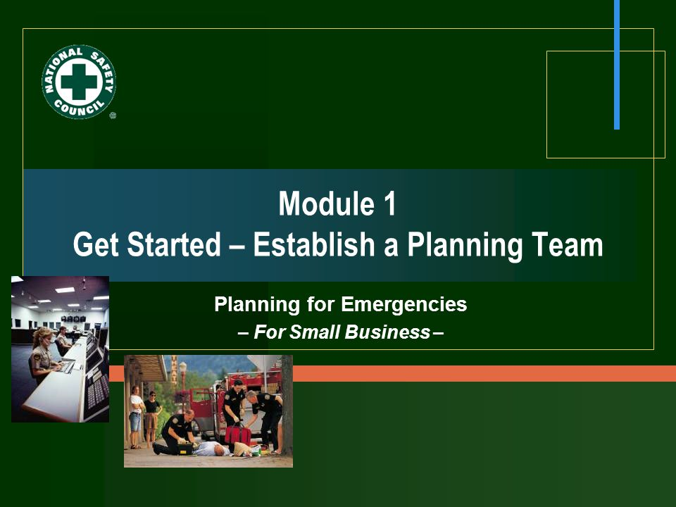  2007 National Safety Council Planning for Emergencies 1-2 Module 1 Objectives  Describe value/benefits of a team approach.
