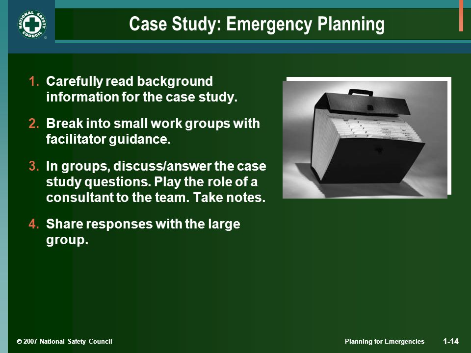  2007 National Safety Council Planning for Emergencies 1-14 Case Study: Emergency Planning 1.Carefully read background information for the case study.
