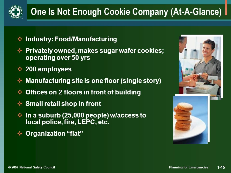  2007 National Safety Council Planning for Emergencies 1-15 One Is Not Enough Cookie Company (At-A-Glance)  Industry: Food/Manufacturing  Privately owned, makes sugar wafer cookies; operating over 50 yrs  200 employees  Manufacturing site is one floor (single story)  Offices on 2 floors in front of building  Small retail shop in front  In a suburb (25,000 people) w/access to local police, fire, LEPC, etc.