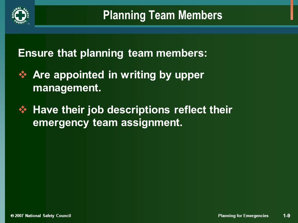  2007 National Safety Council Planning for Emergencies 1-9 Planning Team Members Ensure that planning team members:  Are appointed in writing by upp