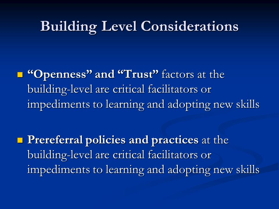 "Building Level Considerations ""Openness"" and ""Trust"" factors at the building-level are critical facilitators or impediments to learning and adopting n"