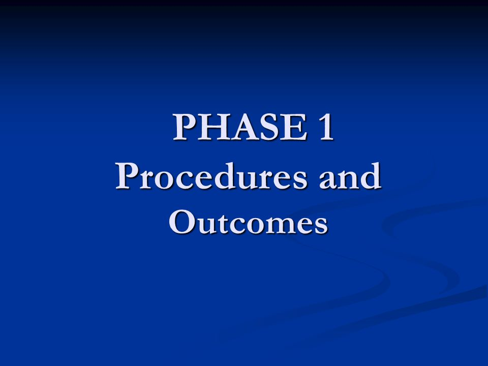 PHASE 1 Procedures and Outcomes PHASE 1 Procedures and Outcomes