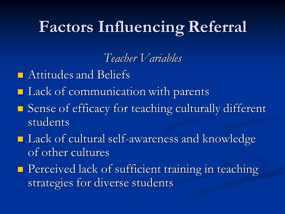 Factors Influencing Referral Teacher Variables Attitudes and Beliefs Attitudes and Beliefs Lack of communication with parents Lack of communication wi