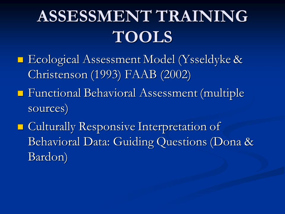 ASSESSMENT TRAINING TOOLS Ecological Assessment Model (Ysseldyke & Christenson (1993) FAAB (2002) Ecological Assessment Model (Ysseldyke & Christenson (1993) FAAB (2002) Functional Behavioral Assessment (multiple sources) Functional Behavioral Assessment (multiple sources) Culturally Responsive Interpretation of Behavioral Data: Guiding Questions (Dona & Bardon) Culturally Responsive Interpretation of Behavioral Data: Guiding Questions (Dona & Bardon)