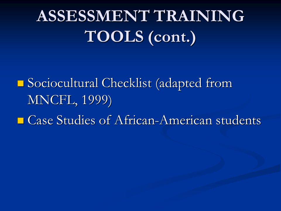 ASSESSMENT TRAINING TOOLS (cont.) Sociocultural Checklist (adapted from MNCFL, 1999) Sociocultural Checklist (adapted from MNCFL, 1999) Case Studies of African-American students Case Studies of African-American students
