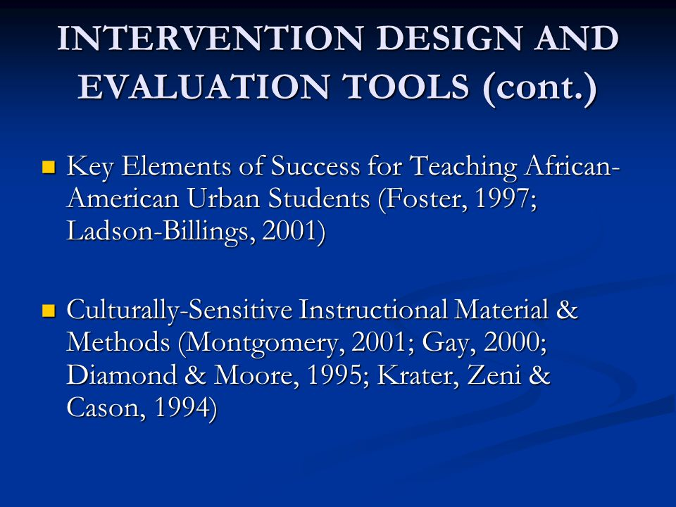 INTERVENTION DESIGN AND EVALUATION TOOLS (cont.) Key Elements of Success for Teaching African- American Urban Students (Foster, 1997; Ladson-Billings,