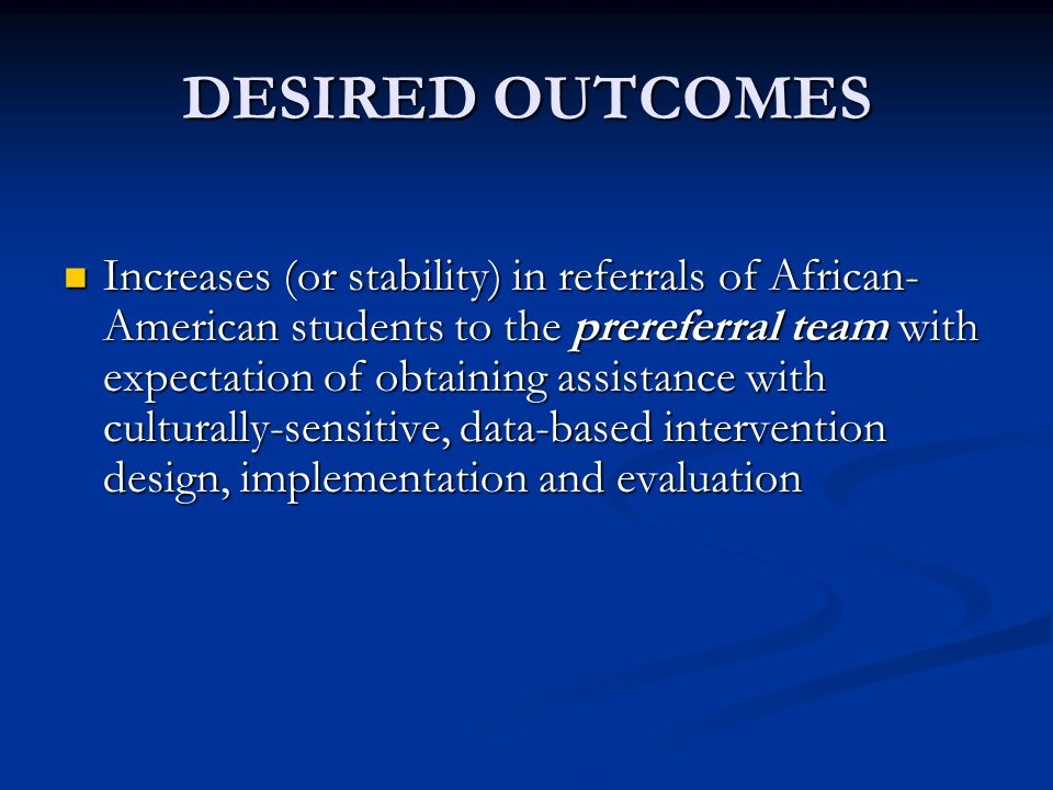 DESIRED OUTCOMES Increases (or stability) in referrals of African- American students to the prereferral team with expectation of obtaining assistance