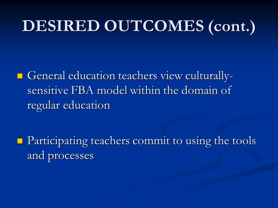 DESIRED OUTCOMES (cont.) General education teachers view culturally- sensitive FBA model within the domain of regular education General education teac