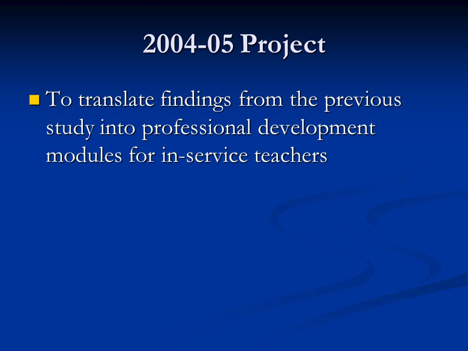 2004-05 Project To translate findings from the previous study into professional development modules for in-service teachers To translate findings from
