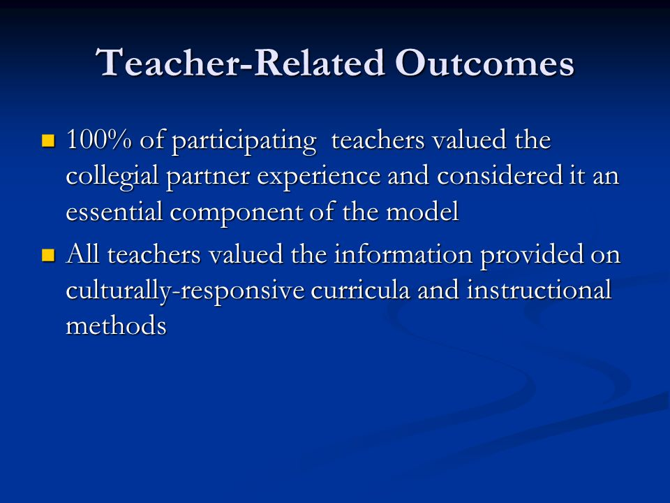 Teacher-Related Outcomes 100% of participating teachers valued the collegial partner experience and considered it an essential component of the model