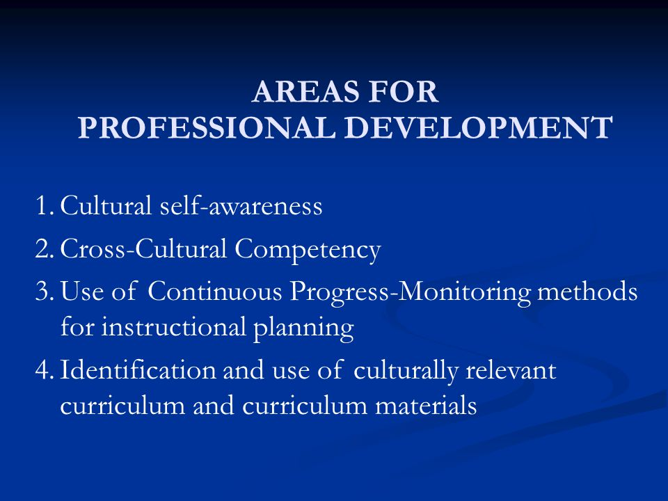 AREAS FOR PROFESSIONAL DEVELOPMENT 1.Cultural self-awareness 2.Cross-Cultural Competency 3.Use of Continuous Progress-Monitoring methods for instructi