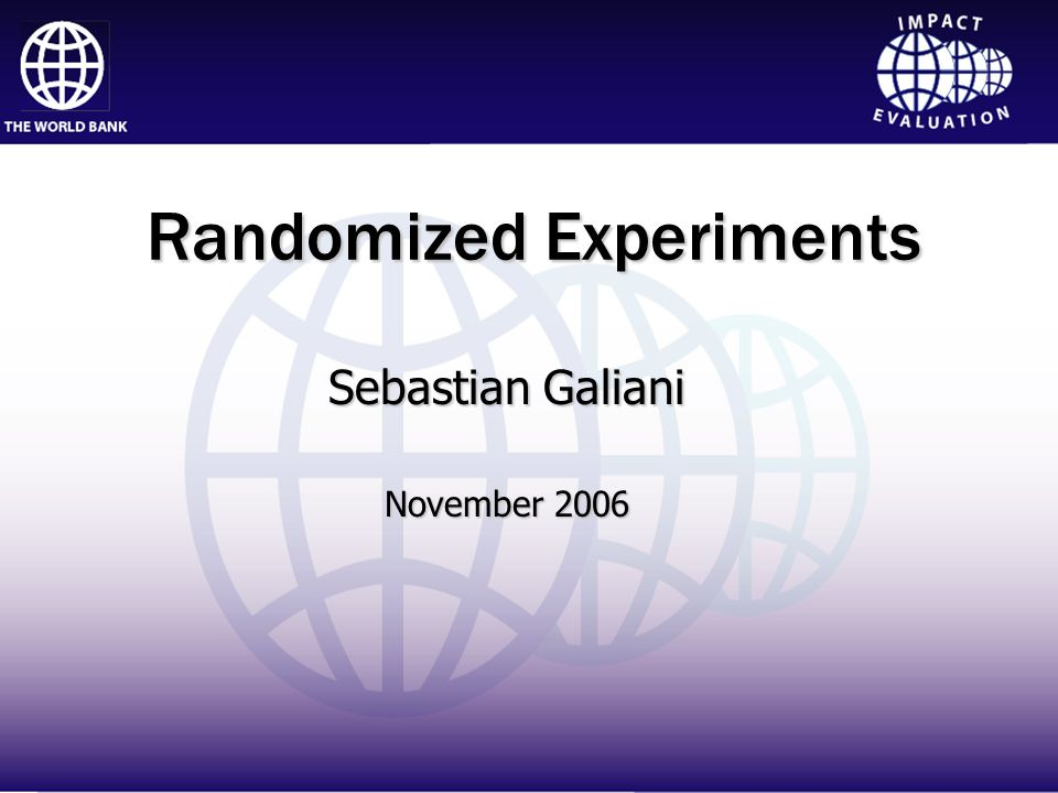 Impact Evaluation Randomized Experiments Sebastian Galiani November 2006