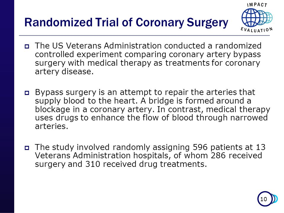 10 Randomized Trial of Coronary Surgery  The US Veterans Administration conducted a randomized controlled experiment comparing coronary artery bypass surgery with medical therapy as treatments for coronary artery disease.