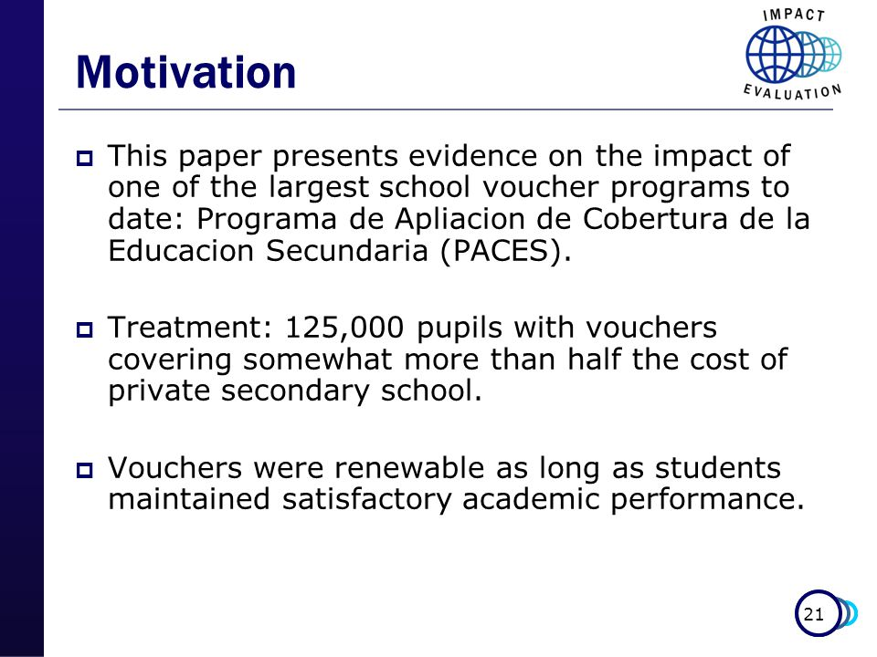 21 Motivation  This paper presents evidence on the impact of one of the largest school voucher programs to date: Programa de Apliacion de Cobertura de la Educacion Secundaria (PACES).