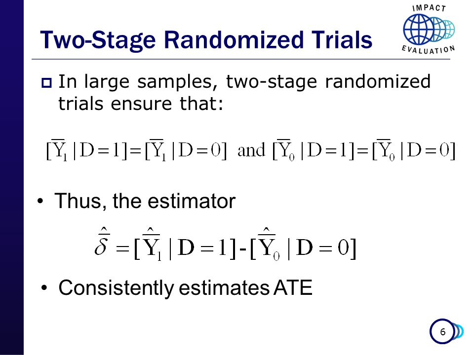 6 Two-Stage Randomized Trials  In large samples, two-stage randomized trials ensure that: Thus, the estimator Consistently estimates ATE