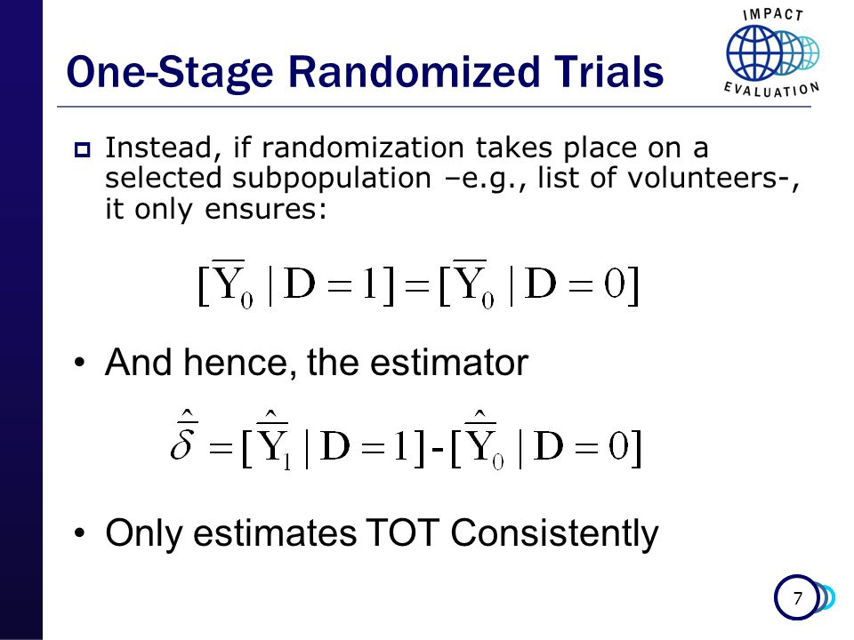 7 One-Stage Randomized Trials  Instead, if randomization takes place on a selected subpopulation –e.g., list of volunteers-, it only ensures: And hence, the estimator Only estimates TOT Consistently
