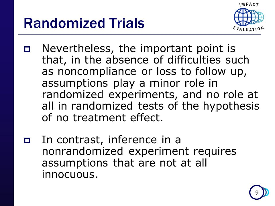 9  Nevertheless, the important point is that, in the absence of difficulties such as noncompliance or loss to follow up, assumptions play a minor role in randomized experiments, and no role at all in randomized tests of the hypothesis of no treatment effect.