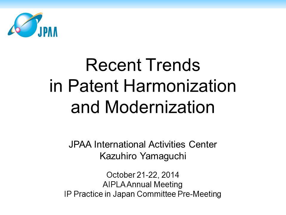 Recent Trends in Patent Harmonization and Modernization JPAA International Activities Center Kazuhiro Yamaguchi October 21-22, 2014 AIPLA Annual Meeting IP Practice in Japan Committee Pre-Meeting