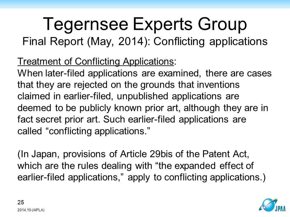 Tegernsee Experts Group Final Report (May, 2014): Conflicting applications 25 2014.10 (AIPLA) Treatment of Conflicting Applications: When later-filed applications are examined, there are cases that they are rejected on the grounds that inventions claimed in earlier-filed, unpublished applications are deemed to be publicly known prior art, although they are in fact secret prior art.