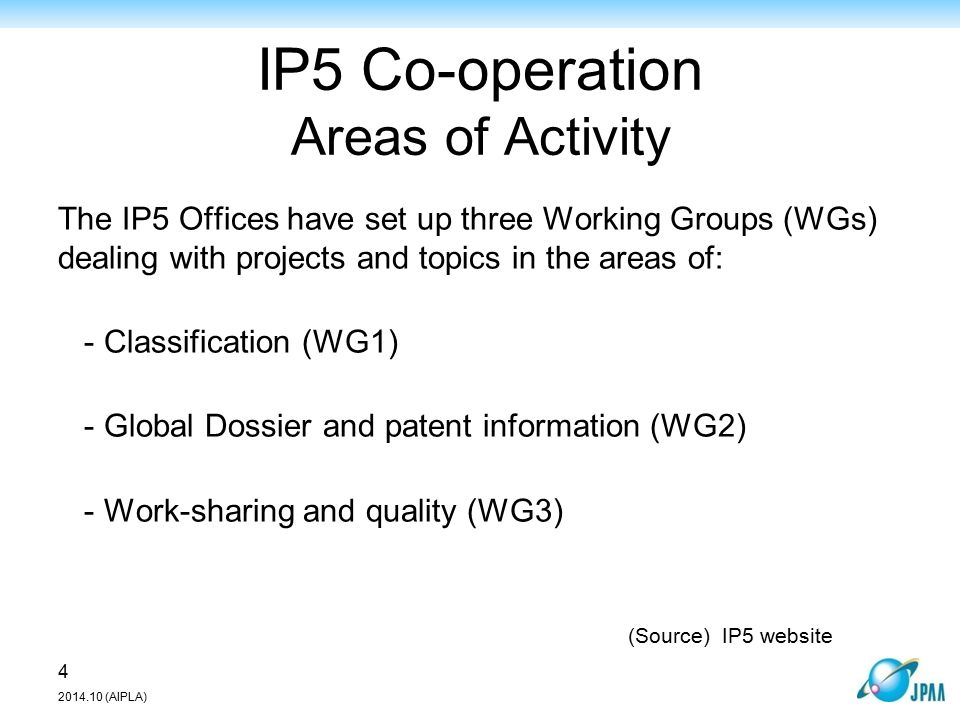 IP5 Co-operation Areas of Activity The IP5 Offices have set up three Working Groups (WGs) dealing with projects and topics in the areas of: - Classification (WG1) - Global Dossier and patent information (WG2) - Work-sharing and quality (WG3) 4 2014.10 (AIPLA) (Source)IP5 website