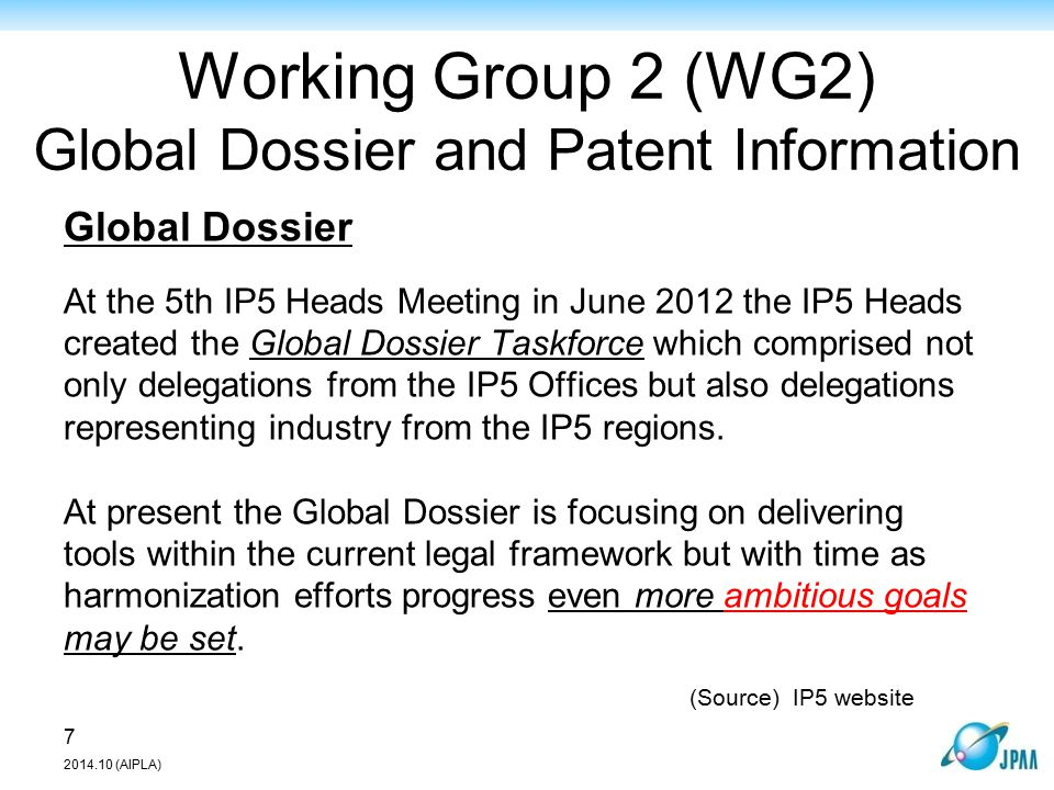 Working Group 2 (WG2) Global Dossier and Patent Information Global Dossier At the 5th IP5 Heads Meeting in June 2012 the IP5 Heads created the Global Dossier Taskforce which comprised not only delegations from the IP5 Offices but also delegations representing industry from the IP5 regions.
