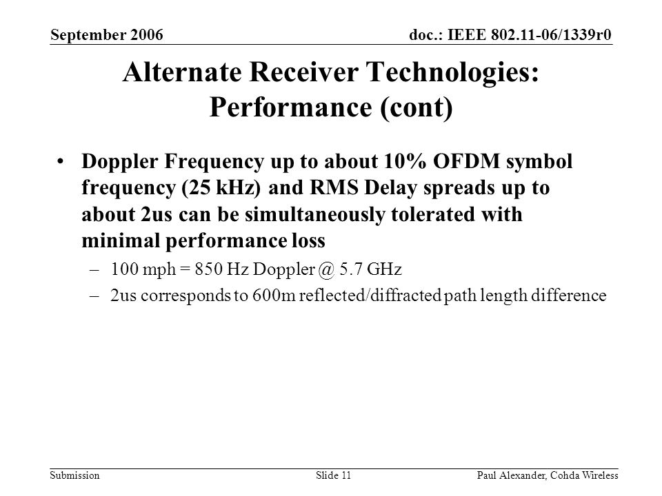 doc.: IEEE 802.11-06/1339r0 Submission September 2006 Paul Alexander, Cohda WirelessSlide 11 Alternate Receiver Technologies: Performance (cont) Doppler Frequency up to about 10% OFDM symbol frequency (25 kHz) and RMS Delay spreads up to about 2us can be simultaneously tolerated with minimal performance loss –100 mph = 850 Hz Doppler @ 5.7 GHz –2us corresponds to 600m reflected/diffracted path length difference