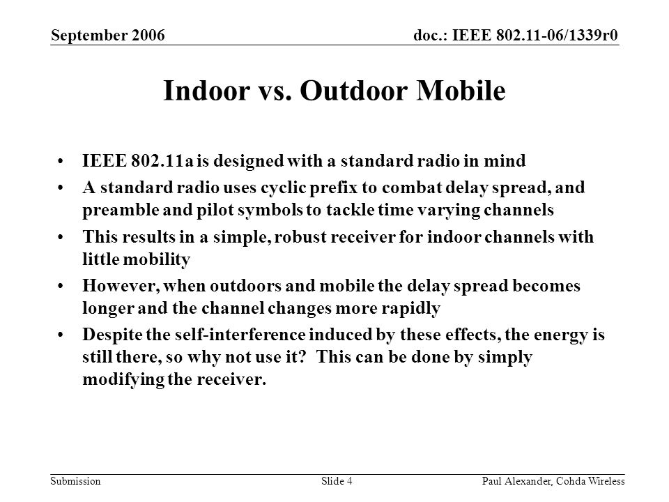 doc.: IEEE 802.11-06/1339r0 Submission September 2006 Paul Alexander, Cohda WirelessSlide 5 Standard Radios: Mobility Problem:Channel estimated during preamble ages and becomes redundant by the end of the packet (magnitude & phase evolve differently by sub-carrier).