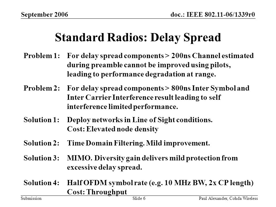 doc.: IEEE 802.11-06/1339r0 Submission September 2006 Paul Alexander, Cohda WirelessSlide 6 Standard Radios: Delay Spread Problem 1:For delay spread components > 200ns Channel estimated during preamble cannot be improved using pilots, leading to performance degradation at range.