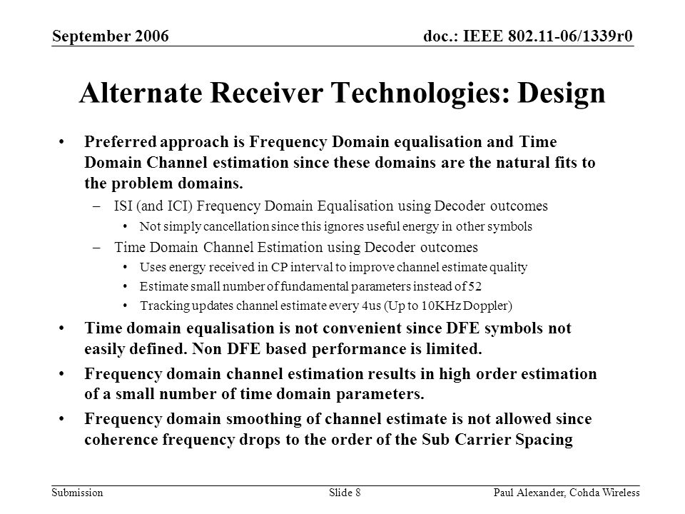 doc.: IEEE 802.11-06/1339r0 Submission September 2006 Paul Alexander, Cohda WirelessSlide 9 Alternate Receiver Technologies: Baseband Receiver Block Diagram Key technical features 1.collect all energy pertaining to each OFDM symbol 2.remove interference arising within and between OFDM symbols 3.track variations in the radio environment throughout the packet 4.zero additional latency
