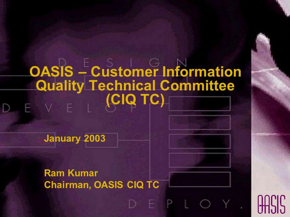 OASIS – Customer Information Quality Technical Committee (CIQ TC) January 2003 Ram Kumar Chairman, OASIS CIQ TC