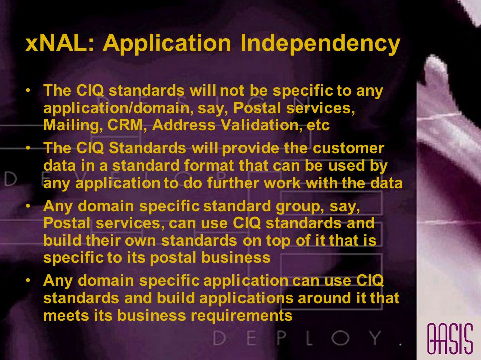 xNAL: Application Independency The CIQ standards will not be specific to any application/domain, say, Postal services, Mailing, CRM, Address Validation, etc The CIQ Standards will provide the customer data in a standard format that can be used by any application to do further work with the data Any domain specific standard group, say, Postal services, can use CIQ standards and build their own standards on top of it that is specific to its postal business Any domain specific application can use CIQ standards and build applications around it that meets its business requirements