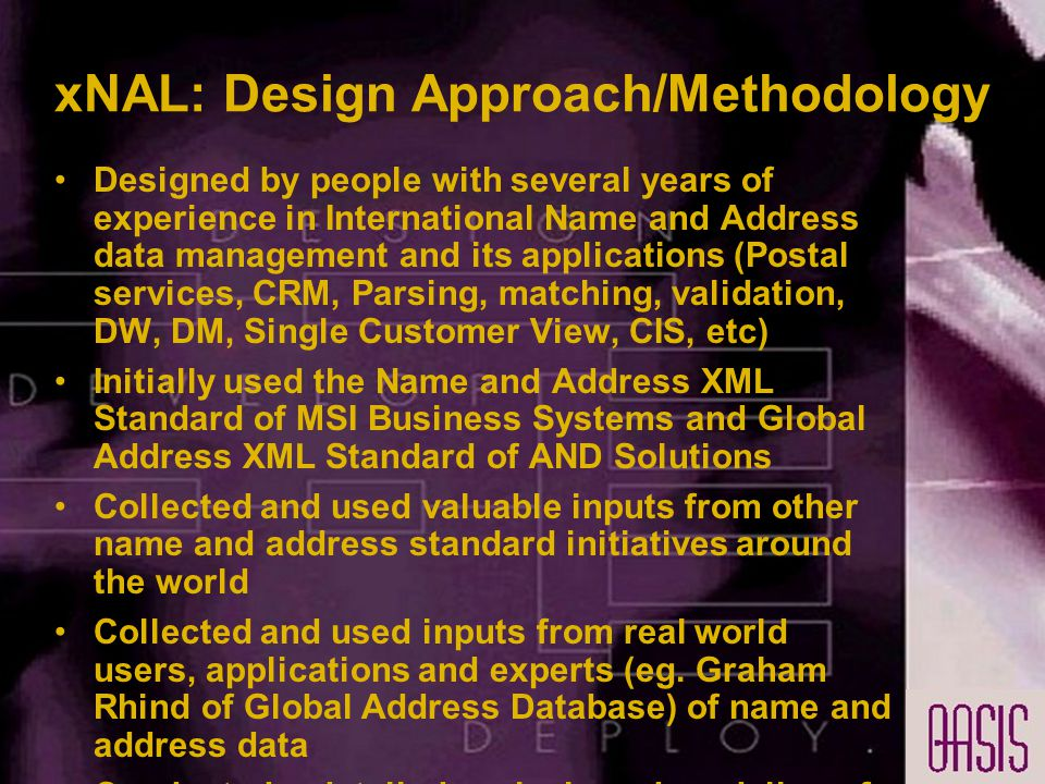 xNAL: Design Approach/Methodology Designed by people with several years of experience in International Name and Address data management and its applications (Postal services, CRM, Parsing, matching, validation, DW, DM, Single Customer View, CIS, etc) Initially used the Name and Address XML Standard of MSI Business Systems and Global Address XML Standard of AND Solutions Collected and used valuable inputs from other name and address standard initiatives around the world Collected and used inputs from real world users, applications and experts (eg.