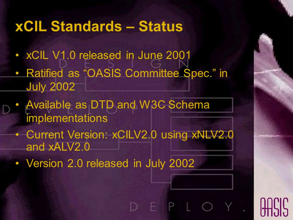 xCIL Standards – Status xCIL V1.0 released in June 2001 Ratified as OASIS Committee Spec. in July 2002 Available as DTD and W3C Schema implementations Current Version: xCILV2.0 using xNLV2.0 and xALV2.0 Version 2.0 released in July 2002
