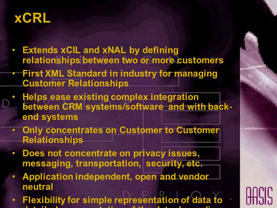 xCRL Extends xCIL and xNAL by defining relationships between two or more customers First XML Standard in industry for managing Customer Relationships Helps ease existing complex integration between CRM systems/software and with back- end systems Only concentrates on Customer to Customer Relationships Does not concentrate on privacy issues, messaging, transportation, security, etc.