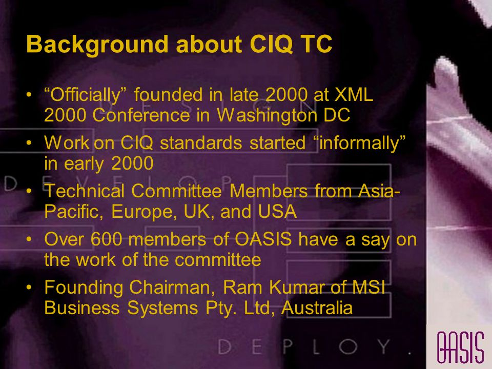 Background about CIQ TC Officially founded in late 2000 at XML 2000 Conference in Washington DC Work on CIQ standards started informally in early 2000 Technical Committee Members from Asia- Pacific, Europe, UK, and USA Over 600 members of OASIS have a say on the work of the committee Founding Chairman, Ram Kumar of MSI Business Systems Pty.