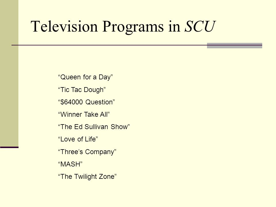 Television Programs in SCU Queen for a Day Tic Tac Dough $64000 Question Winner Take All The Ed Sullivan Show Love of Life Three's Company MASH The Twilight Zone