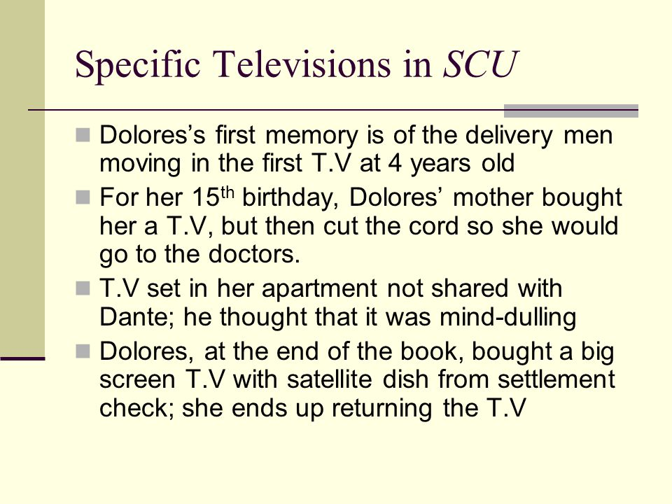 Specific Televisions in SCU Dolores's first memory is of the delivery men moving in the first T.V at 4 years old For her 15 th birthday, Dolores' mother bought her a T.V, but then cut the cord so she would go to the doctors.