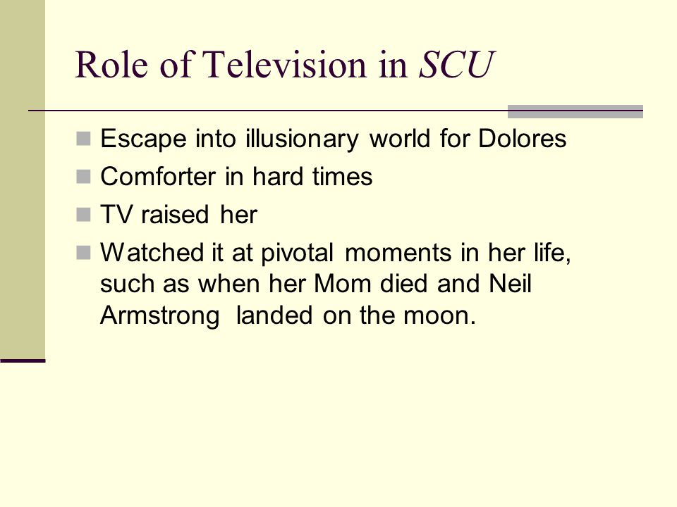 Role of Television in SCU Escape into illusionary world for Dolores Comforter in hard times TV raised her Watched it at pivotal moments in her life, such as when her Mom died and Neil Armstrong landed on the moon.