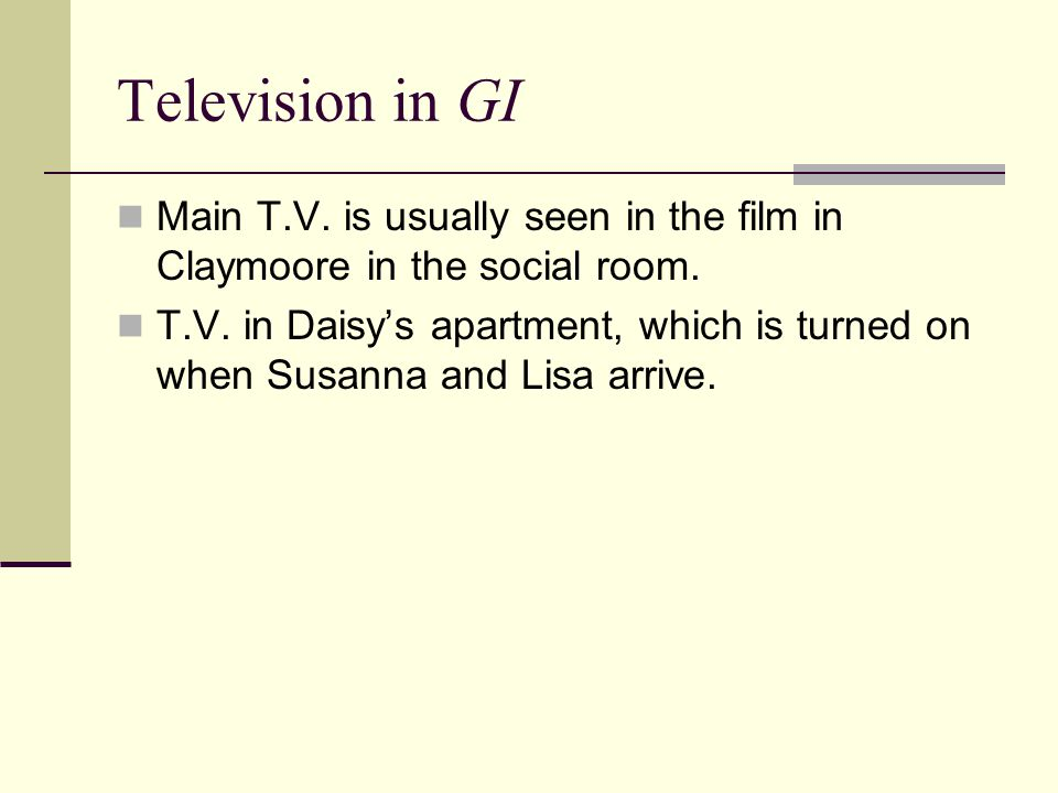 Television in GI Main T.V. is usually seen in the film in Claymoore in the social room. T.V. in Daisy's apartment, which is turned on when Susanna and