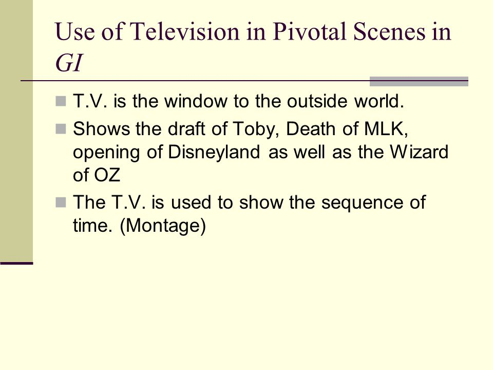 Use of Television in Pivotal Scenes in GI T.V. is the window to the outside world. Shows the draft of Toby, Death of MLK, opening of Disneyland as wel