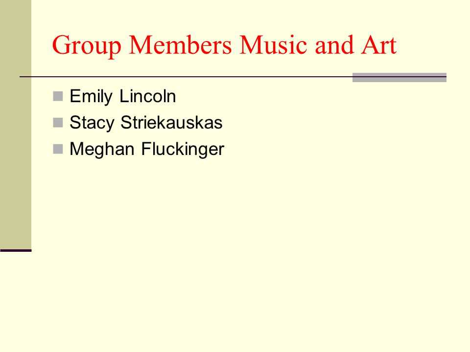 Group Members Music and Art Emily Lincoln Stacy Striekauskas Meghan Fluckinger
