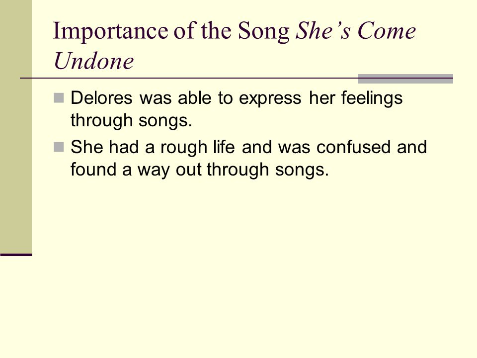 Importance of the Song She's Come Undone Delores was able to express her feelings through songs.