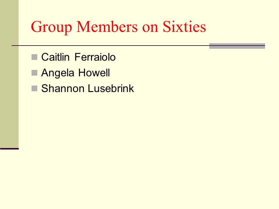 Group Members on Sixties Caitlin Ferraiolo Angela Howell Shannon Lusebrink