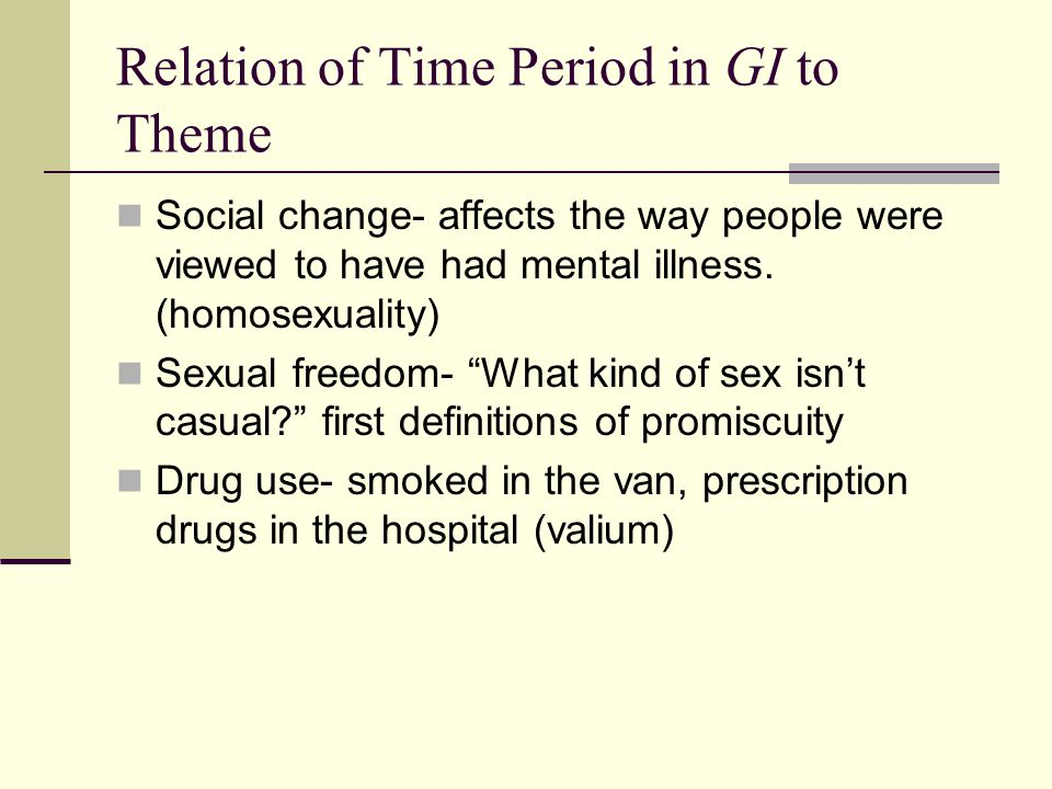 Relation of Time Period in GI to Theme Social change- affects the way people were viewed to have had mental illness.