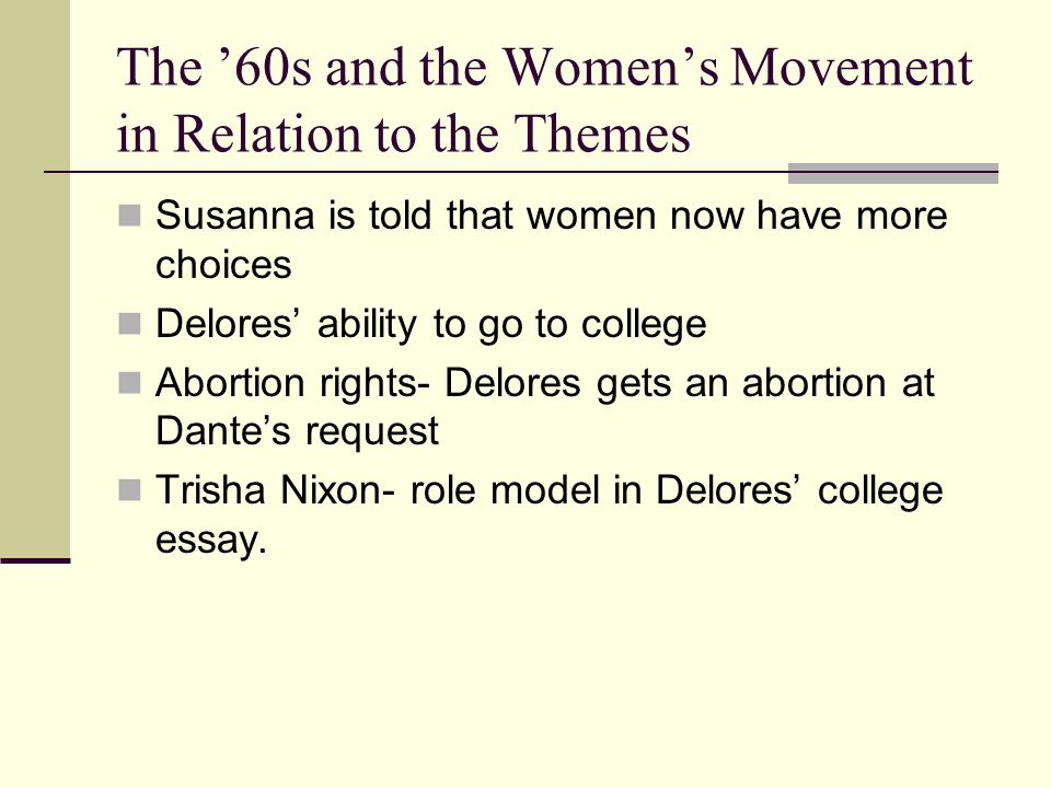 The '60s and the Women's Movement in Relation to the Themes Susanna is told that women now have more choices Delores' ability to go to college Abortion rights- Delores gets an abortion at Dante's request Trisha Nixon- role model in Delores' college essay.