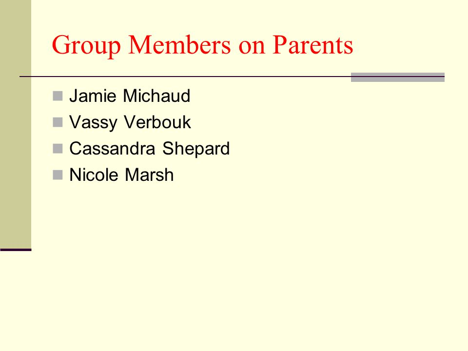 Group Members on Parents Jamie Michaud Vassy Verbouk Cassandra Shepard Nicole Marsh