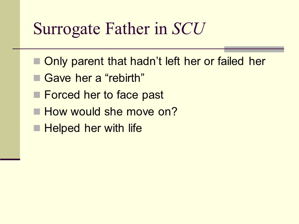 Surrogate Father in SCU Only parent that hadn't left her or failed her Gave her a rebirth Forced her to face past How would she move on.