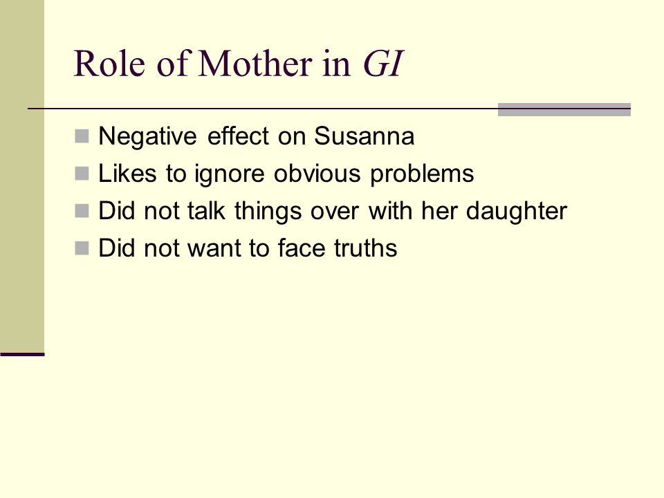 Role of Mother in GI Negative effect on Susanna Likes to ignore obvious problems Did not talk things over with her daughter Did not want to face truth